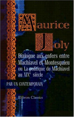 Dialogue aux enfers entre Machiavel et Montesquieu ou La politique de Machiavel au XIXe siècle