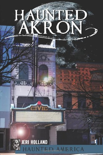 Haunted Akron, Ohio: Jeri Holland, John Holland, Ken Summers: 9781609493677: Amazon.com: Books