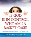 img - for If God is in Control, Why Am I a Basket Case?: Extraordinary Choices for a Joy-Filled Life book / textbook / text book