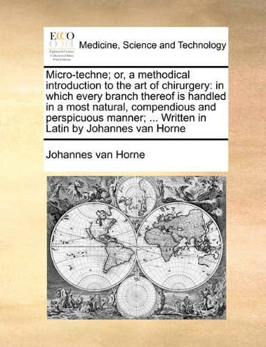 Micro-techne; or, a methodical introduction to the art of chirurgery: in which every branch thereof is handled in a most natural, compendious and ... ... Written in Latin by Johannes van Horne
