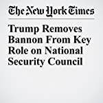 Trump Removes Bannon From Key Role on National Security Council | Peter Baker