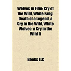 Wolves in Film: Cry of the Wild, White Fang, Death of a Legend, a Cry in the Wild, White Wolves: A Cry in the Wild II