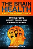 The Brain Health & Better Memory Book: Improve Focus, Memory Recall, and Prevent Dementia