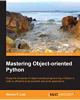 Mastering Object-oriented Python - Transform Your Approach to Python Programming