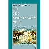 """Ich esse meine Freunde nicht oder Warum unser Umgang mit Tieren falsch istvon """"Helmut F. Kaplan"""""""