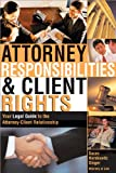 Attorney Responsibilities and Client Rights: Your Legal Guide to the Attorney-Client Relationship (Attorney Responsibilities & Client Rights)