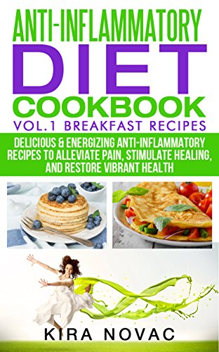 Anti-Inflammatory Diet Cookbook: Vol.1 Breakfast Recipes: Delicious & Energizing Anti-Inflammatory Recipes to Alleviate Pain, Stimulate Healing, and Restore Vibrant Health by Kira Novac