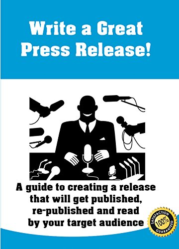 Write A Great Press Release: A Guide To Creating A Press Release That Will Be Published, Re-Published And Read By Your Target Audience