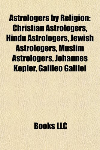 Astrologers by Religion: Christian Astrologers, Hindu Astrologers, Jewish Astrologers, Muslim Astrologers, Johannes Kepler, Galileo Galilei