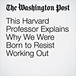 This Harvard Professor Explains Why We Were Born to Resist Working Out | Colby Itkowitz