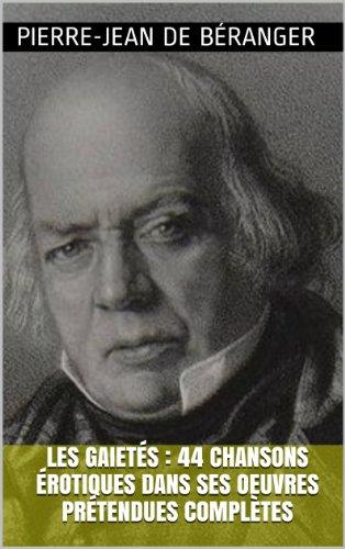 Pierre-Jean de Béranger - Les Gaietés : 44 chansons érotiques dans ses oeuvres prétendues complètes (French Edition)