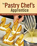 The Pastry Chef's Apprentice: An Insider's Guide to Creating and Baking Sweet Confections, Taught by the Masters