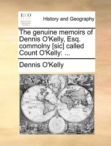The genuine memoirs of Dennis O'Kelly, Esq. commolny [sic] called Count O'Kelly: ...