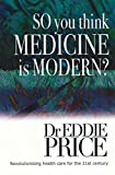 img - for So You Think Medicine is Modern: Revolutionising Health Care for the 21st Century (Health Outcomes to a New Kind of Medicine Book 3) book / textbook / text book