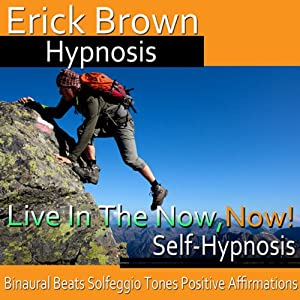 Live in the Now, Now!: Be in the Moment, Guided Meditation, Self-Hypnosis, Binaural Beats | [ Erick Brown Hypnosis]