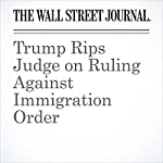 Trump Rips Judge on Ruling Against Immigration Order | Devlin Barrett,Brent Kendall