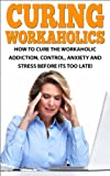 How to Cure the Workaholic Addiction: Control Anxiety and Stress Before It