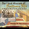 The Final Mission of Bottoms Up: A World War II Pilot's Story, American Military Experience Series (       UNABRIDGED) by Dennis R. Okerstrom Narrated by Gary Regal