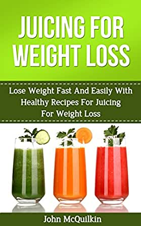 Juicing For Weight Loss: Juicing For Weight Loss Guide To