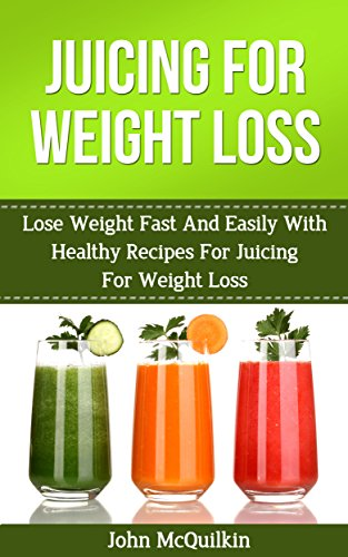 Juicing For Weight Loss: Lose Weight Fast And Easily With Healthy Recipes For Juicing For Weight Loss (Holistic Weight Loss) by John McQuilkin