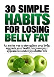 img - for Weight Loss: 30 Simple Habits for Losing Belly Fat: An easier way to strengthen your body, upgrade your health, improve your appearance and enjoy a better life. book / textbook / text book