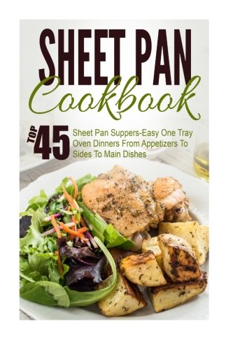 Sheet Pan Cookbook: Top 45 Sheet Pan Suppers-Easy One Tray Oven Dinners From Appetizers To Sides To Main Dishes (Sheet Pan Suppers, Sheet Pan Suppers ... One Pot Meals, Sheet Pan Cookbook, Cast Iron) by Trisha Eakman