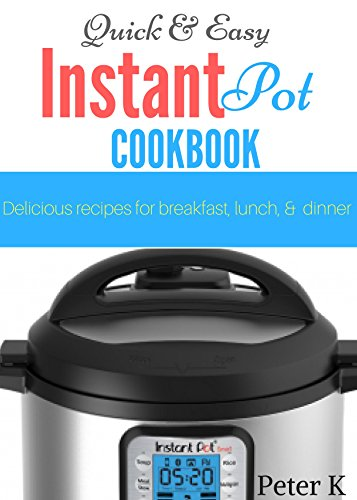 Quick and Easy Instant Pot Cookbook: Delicious Recipes For Breakfast, Lunch, and Dinner (Recipe Books Kindle compare prices)