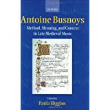 Antoine Busnoys: Method, Meaning, and Context in Late Medieval Music