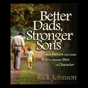 Better Dads, Stronger Sons: How Fathers Can Guide Boys to Become Men of Character | [Rick Johnson]