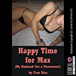 Happy Time for Max: My Husband Got a Threesome!: An FFM Menage a Trois Erotica Story | Fran Diaz