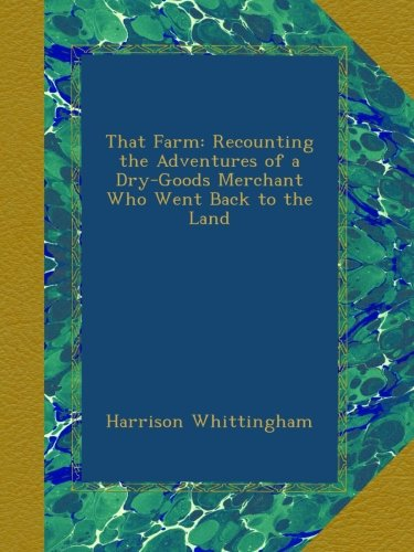 That Farm: Recounting the Adventures of a Dry-Goods Merchant Who Went Back to the Land PDF
