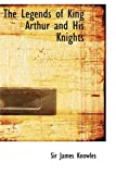 Sir James Knowles The Legends of King Arthur and His Knights