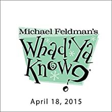 Whad'Ya Know?, April 18, 2015  by Michael Feldman Narrated by Michael Feldman