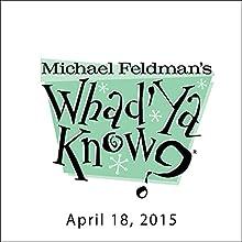 Whad'Ya Know?, April 18, 2015  by Michael Feldman Narrated by Michael Feldman