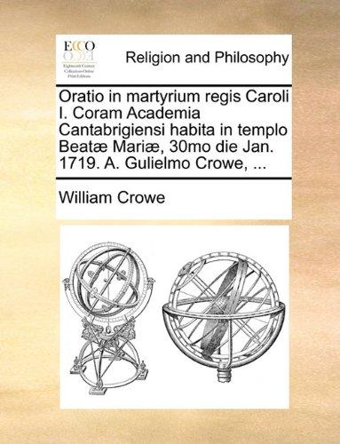 Oratio in martyrium regis Caroli I. Coram Academia Cantabrigiensi habita in templo Beatæ Mariæ, 30mo die Jan. 1719. A. Gulielmo Crowe, ...