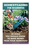 img - for Homesteading For Beginners: 20 Skills You Should Know To Make Money From Your Homestead: (How to Build a Backyard Farm, Mini Farming Self-Sufficiency ... Urban farming, How to build a chicken coop,) book / textbook / text book