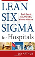 Lean Six Sigma for Hospitals: Simple Steps to Fast, Affordable, Flawless Healthcare