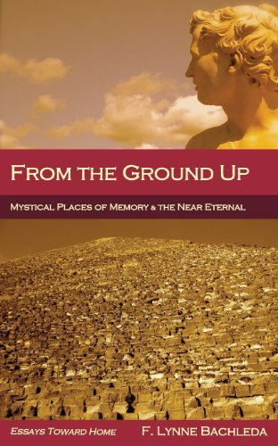 From the Ground Up: Mystical Places of Memory & the Near Eternal: Essays Toward Home by F. Lynne Bachleda (2013-07-21)