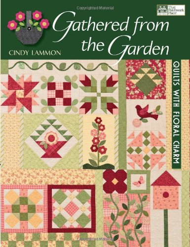 Gathered From The Garden: Quilts With Floral Charm
