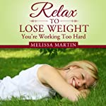 Relax to Lose Weight: How to Shed Pounds Without Starvation Dieting, Gimmicks or Dangerous Diet Pills, Using the Power of Sensible Foods, Water, Oxygen and Self-Image Psychology | Melissa Martin