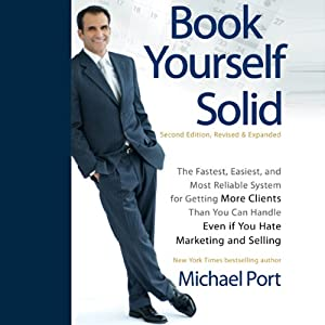 Book Yourself Solid, 2nd Edition: The Fastest, Easiest, and Most Reliable System for Getting More Clients Than You Can Handle Even if You Hate Marketing and Selling   [Michael Port]