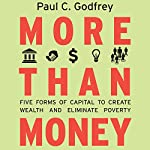 More than Money: Five Forms of Capital to Create Wealth and Eliminate Poverty | Paul Godfrey