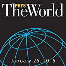 The World, January 26, 2015  by Marco Werman Narrated by Marco Werman