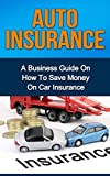 img - for AUTO INSURANCE: A Business Guide On How To Save Money On Car Insurance (Home insurance, car insurance, health insurance) book / textbook / text book