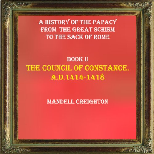 Mandell Creighton - THE COUNCIL OF CONSTANCE. A.D.1414-1418.