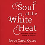 Soul at the White Heat: Inspiration, Obsession, and the Writing Life | Joyce Carol Oates