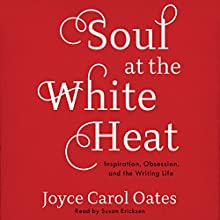 Soul at the White Heat: Inspiration, Obsession, and the Writing Life Audiobook by Joyce Carol Oates Narrated by Susan Ericksen