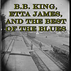 B.B. King, Etta James, and the Best of the Blues