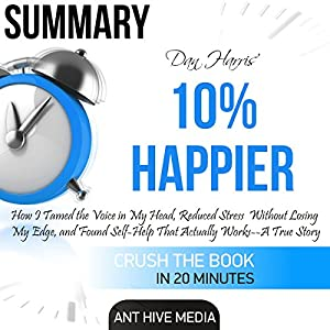 Summary: Dan Harris' 10% Happier: How I Tamed the Voice in My Head, Reduced Stress Without Losing My Edge, and Found Self-Help That Actually Works: A True Story Audiobook