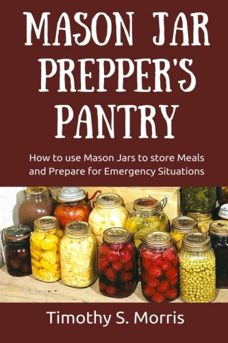 Mason Jar Prepper's Pantry: How to use Mason Jars to store Meals and Prepare for Emergency Situations